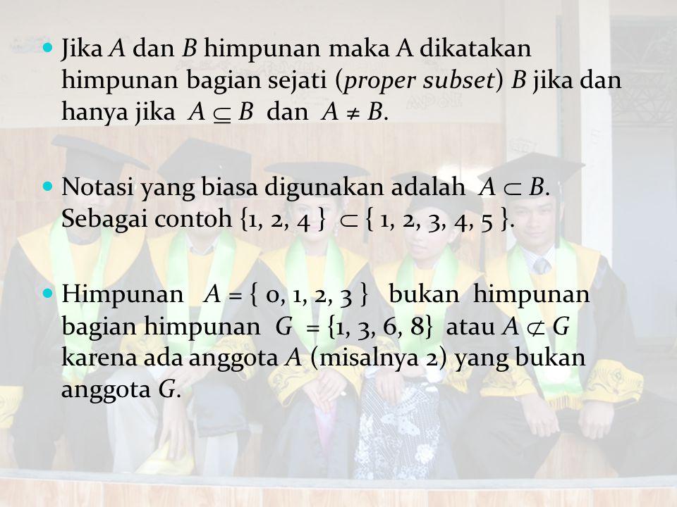 Jika A dan B himpunan maka A dikatakan himpunan bagian sejati (proper subset) B jika dan hanya jika A  B dan A ≠ B. Notasi yang biasa digunakan adala