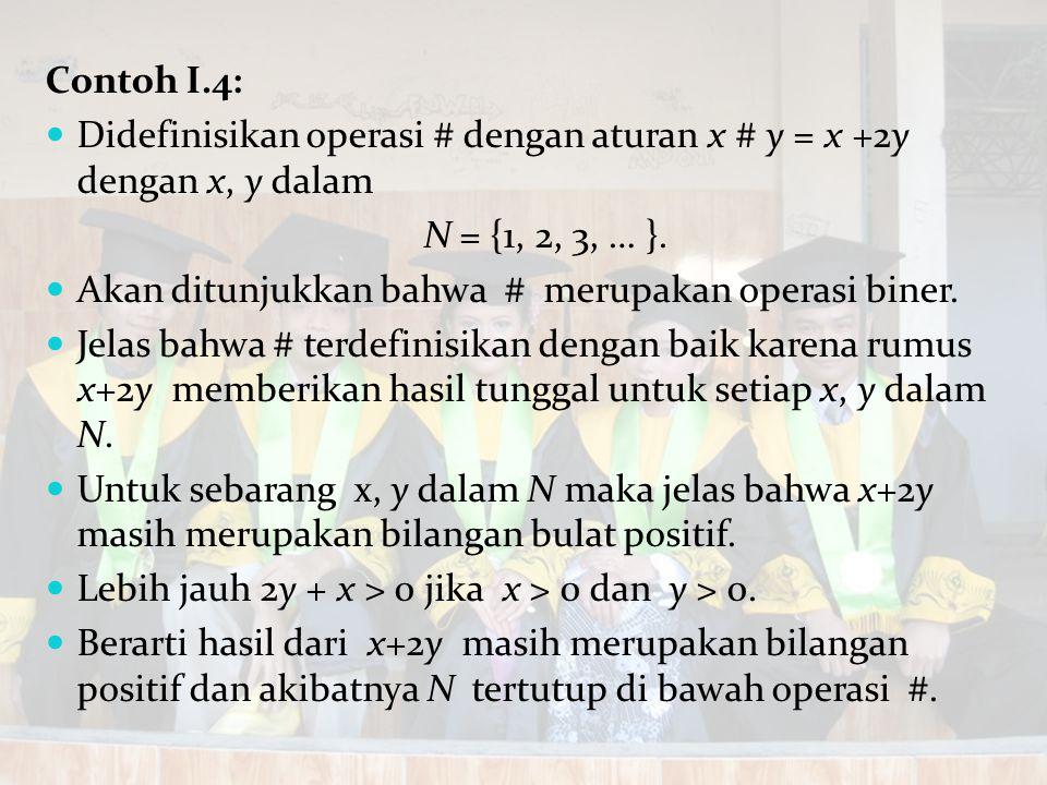 Contoh I.4: Didefinisikan operasi # dengan aturan x # y = x +2y dengan x, y dalam N = {1, 2, 3, … }. Akan ditunjukkan bahwa # merupakan operasi biner.