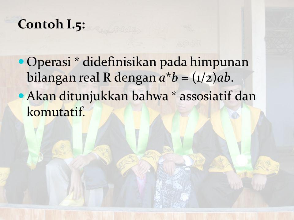 Contoh I.5: Operasi * didefinisikan pada himpunan bilangan real R dengan a*b = (1/2)ab. Akan ditunjukkan bahwa * assosiatif dan komutatif.