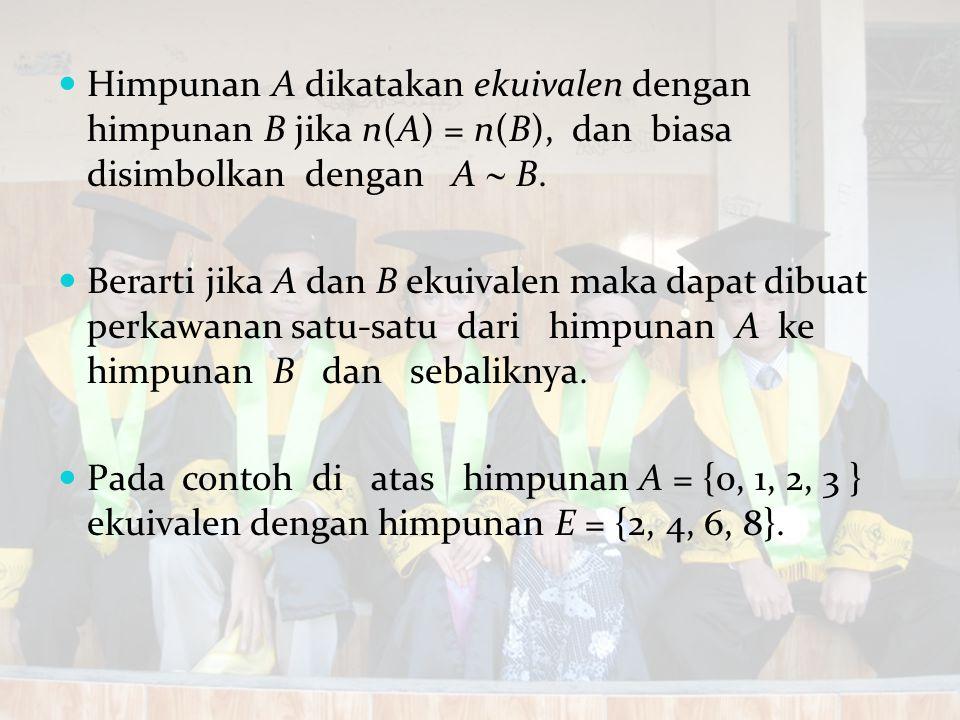 Himpunan A dikatakan ekuivalen dengan himpunan B jika n(A) = n(B), dan biasa disimbolkan dengan A  B. Berarti jika A dan B ekuivalen maka dapat dibua