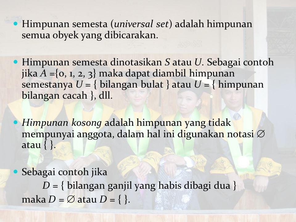Himpunan semesta (universal set) adalah himpunan semua obyek yang dibicarakan. Himpunan semesta dinotasikan S atau U. Sebagai contoh jika A ={0, 1, 2,