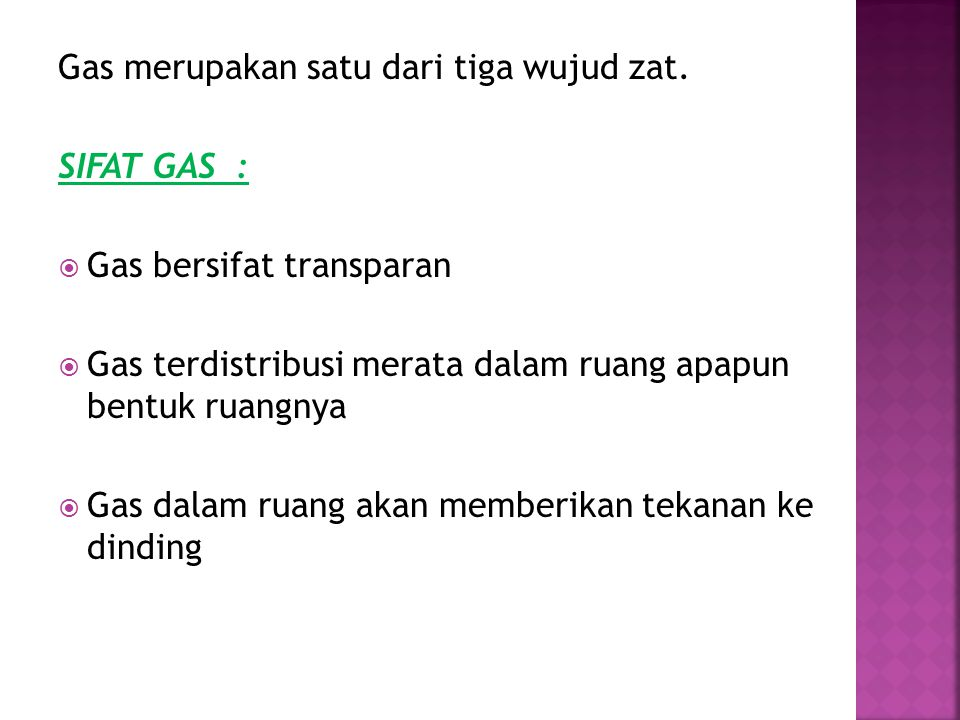 Gas merupakan satu dari tiga wujud zat. SIFAT GAS :  Gas bersifat transparan  Gas terdistribusi merata dalam ruang apapun bentuk ruangnya  Gas dala