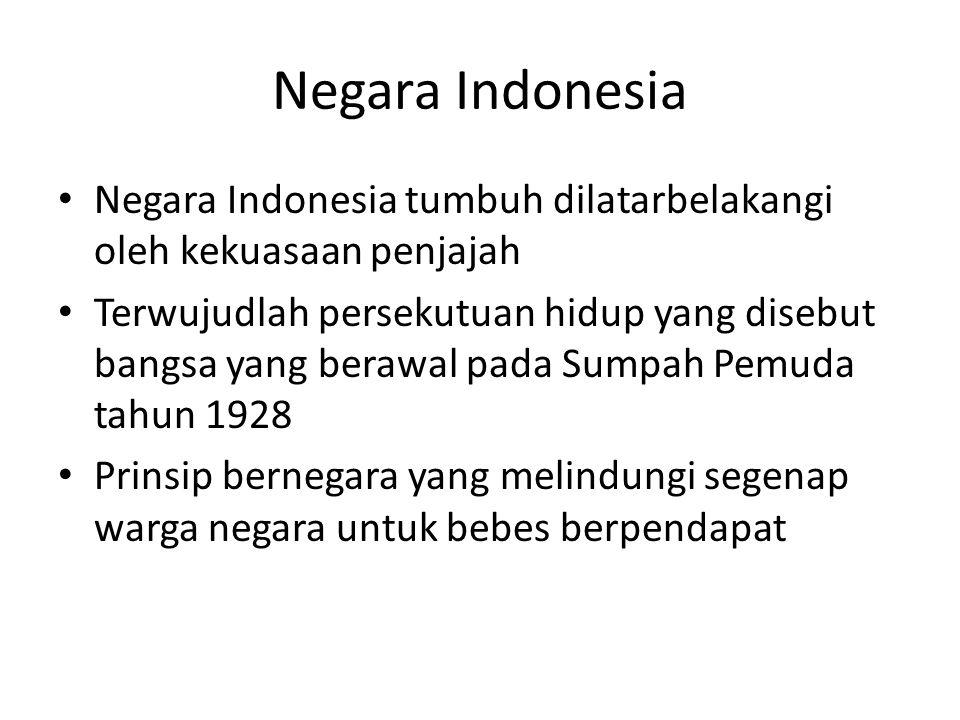 Negara Indonesia Negara Indonesia tumbuh dilatarbelakangi oleh kekuasaan penjajah Terwujudlah persekutuan hidup yang disebut bangsa yang berawal pada Sumpah Pemuda tahun 1928 Prinsip bernegara yang melindungi segenap warga negara untuk bebes berpendapat
