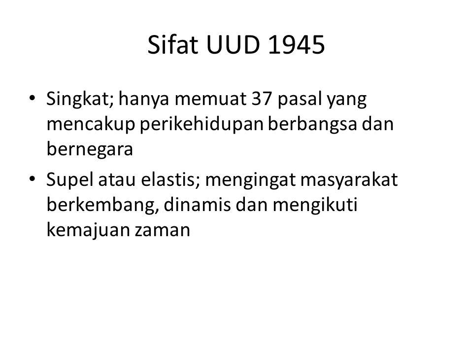 Sifat UUD 1945 Singkat; hanya memuat 37 pasal yang mencakup perikehidupan berbangsa dan bernegara Supel atau elastis; mengingat masyarakat berkembang, dinamis dan mengikuti kemajuan zaman