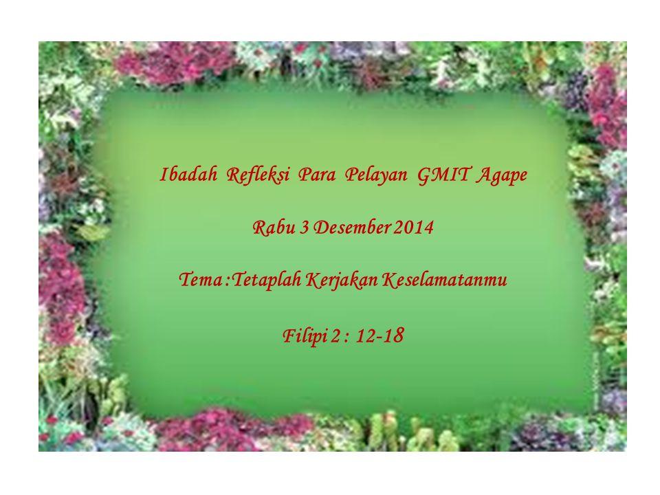Ibadah Refleksi Para Pelayan GMIT Agape Rabu 3 Desember 2014 Tema :Tetaplah Kerjakan Keselamatanmu Filipi 2 : 12-1 8