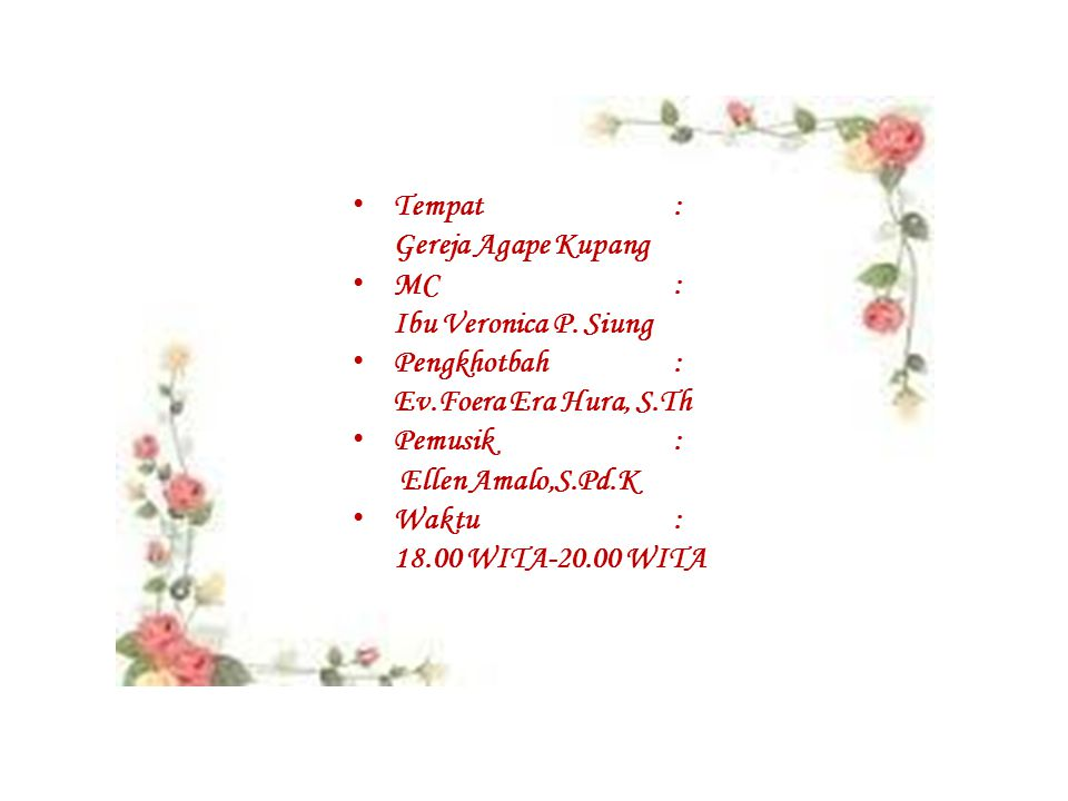 Tempat: Gereja Agape Kupang MC: Ibu Veronica P. Siung Pengkhotbah: Ev.Foera Era Hura, S.Th Pemusik: Ellen Amalo,S.Pd.K Waktu: 18.00 WITA-20.00 WITA