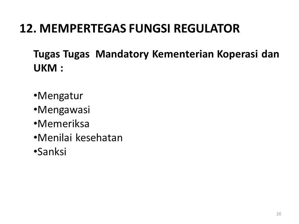 Tugas Tugas Mandatory Kementerian Koperasi dan UKM : Mengatur Mengawasi Memeriksa Menilai kesehatan Sanksi 12. MEMPERTEGAS FUNGSI REGULATOR 26