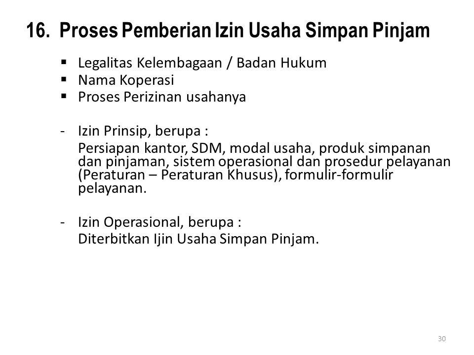 16. Proses Pemberian Izin Usaha Simpan Pinjam  Legalitas Kelembagaan / Badan Hukum  Nama Koperasi  Proses Perizinan usahanya - Izin Prinsip, berupa