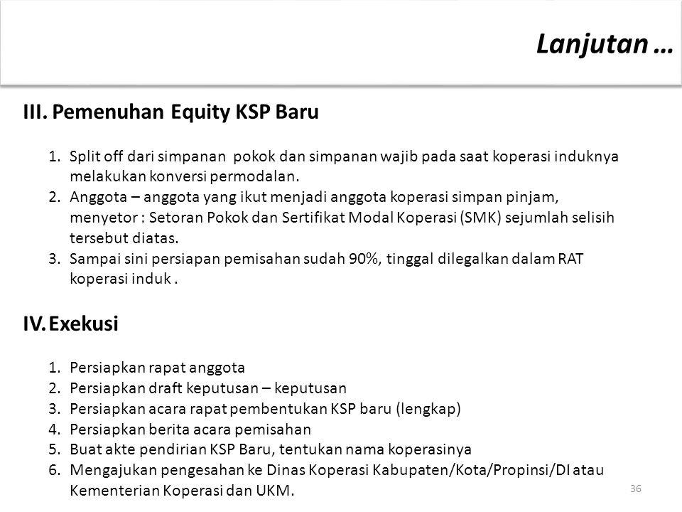 III. Pemenuhan Equity KSP Baru 1. Split off dari simpanan pokok dan simpanan wajib pada saat koperasi induknya melakukan konversi permodalan. 2.Anggot
