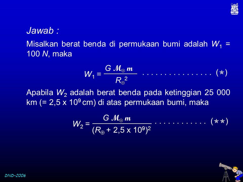 DND-2006 Misalkan berat benda di permukaan bumi adalah W 1 = 100 N, maka Apabila W 2 adalah berat benda pada ketinggian 25 000 km (= 2,5 x 10 9 cm) di