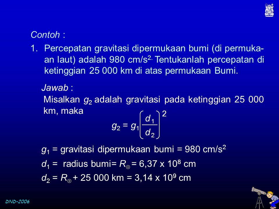DND-2006 Contoh : 1.Percepatan gravitasi dipermukaan bumi (di permuka- an laut) adalah 980 cm/s 2. Tentukanlah percepatan di ketinggian 25 000 km di a