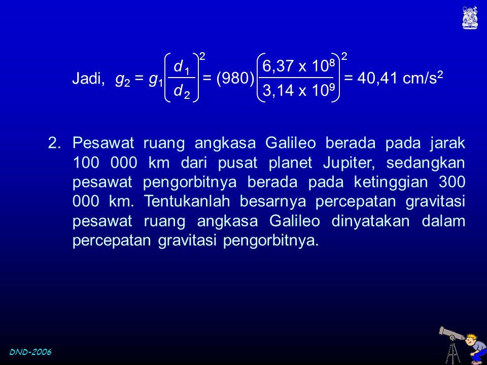 DND-2006 Jadi, d 1d 1 d 2d 2 g 2 = g 1 2 3,14 x 10 9 6,37 x 10 8 = (980) 2 = 40,41 cm/s 2 2.Pesawat ruang angkasa Galileo berada pada jarak 100 000 km