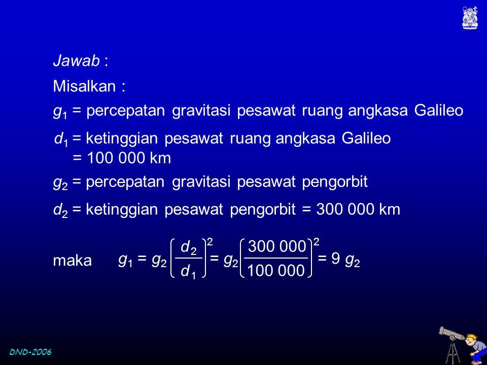 DND-2006 Jawab : Misalkan : g 1 = percepatan gravitasi pesawat ruang angkasa Galileo d 1 = ketinggian pesawat ruang angkasa Galileo = 100 000 km g 2 =