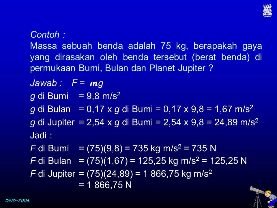 DND-2006 Massa sebuah benda adalah 75 kg, berapakah gaya yang dirasakan oleh benda tersebut (berat benda) di permukaan Bumi, Bulan dan Planet Jupiter
