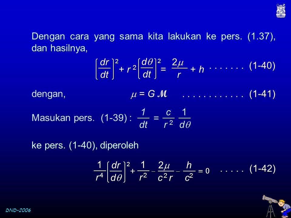 DND-2006 Dengan cara yang sama kita lakukan ke pers. (1.37), dan hasilnya,....... (1-40) dengan,  = G M............ (1-41) + r 2 = + h 22 r dr dtdt