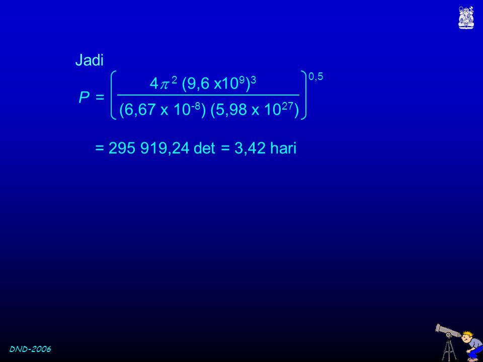 DND-2006 Jadi (6,67 x 10 -8 ) (5,98 x 10 27 ) 4  2 (9,6 x10 9 ) 3 P = 0,5 = 295 919,24 det = 3,42 hari