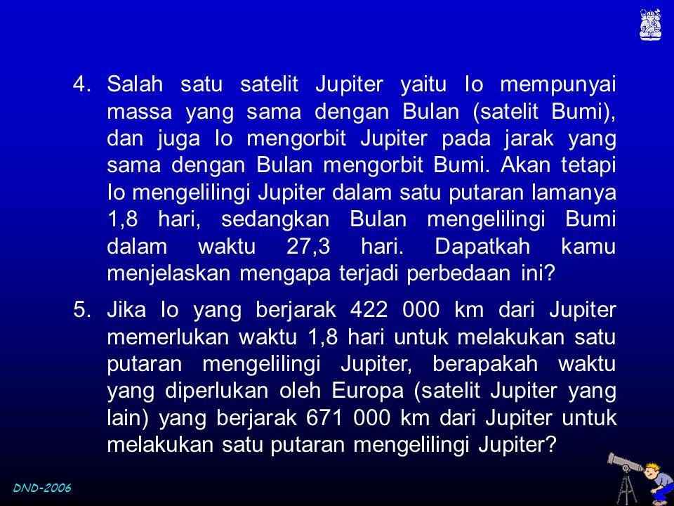DND-2006 5.Jika Io yang berjarak 422 000 km dari Jupiter memerlukan waktu 1,8 hari untuk melakukan satu putaran mengelilingi Jupiter, berapakah waktu