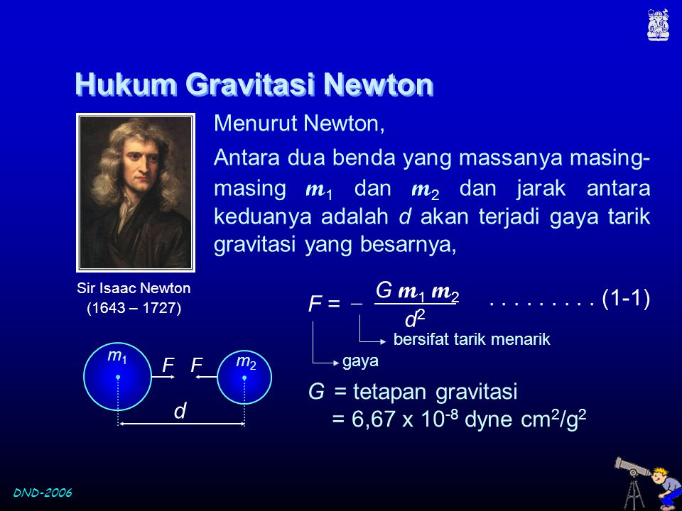 DND-2006 Menentukan massa Bumi Semua benda yang dijatuhkan dekat permukaan Bumi akan bergerak dengan percepatan g = 980,6 cm/s 2 Jadi pada benda akan bekerja gaya sebesar, F =  m g percepatan massa benda gaya gravitasi Dari persamaan (1-1) :.................