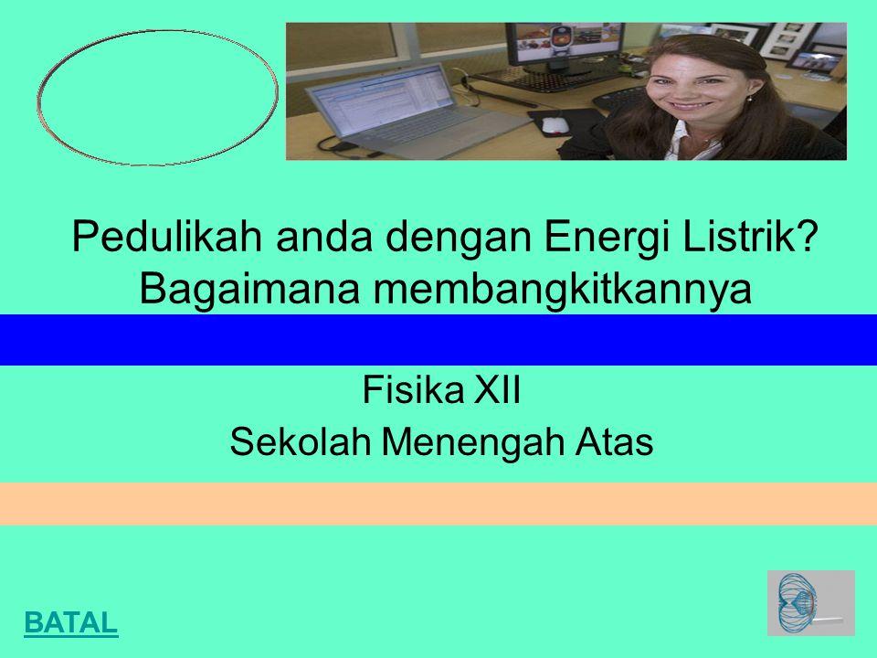 Pedulikah anda dengan Energi Listrik? Bagaimana membangkitkannya Fisika XII Sekolah Menengah Atas BATAL