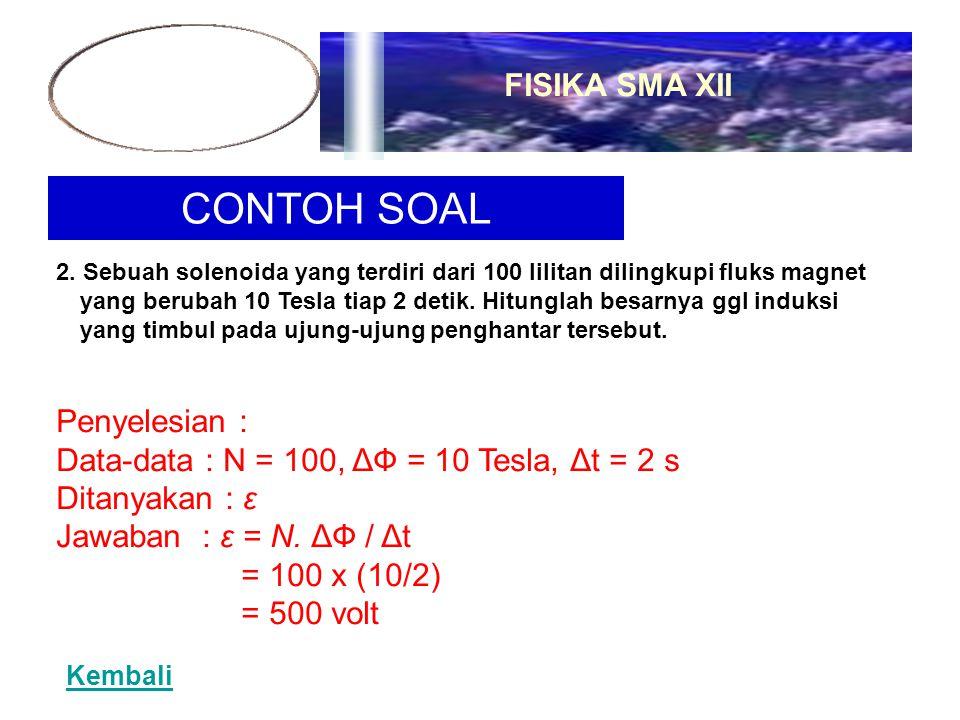 CONTOH SOAL 2. Sebuah solenoida yang terdiri dari 100 lilitan dilingkupi fluks magnet yang berubah 10 Tesla tiap 2 detik. Hitunglah besarnya ggl induk