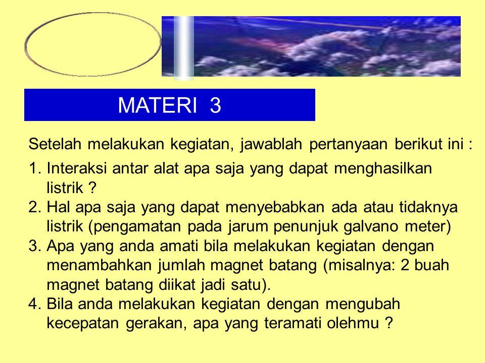 MATERI 3 Setelah melakukan kegiatan, jawablah pertanyaan berikut ini : 1.Interaksi antar alat apa saja yang dapat menghasilkan listrik ? 2.Hal apa saj