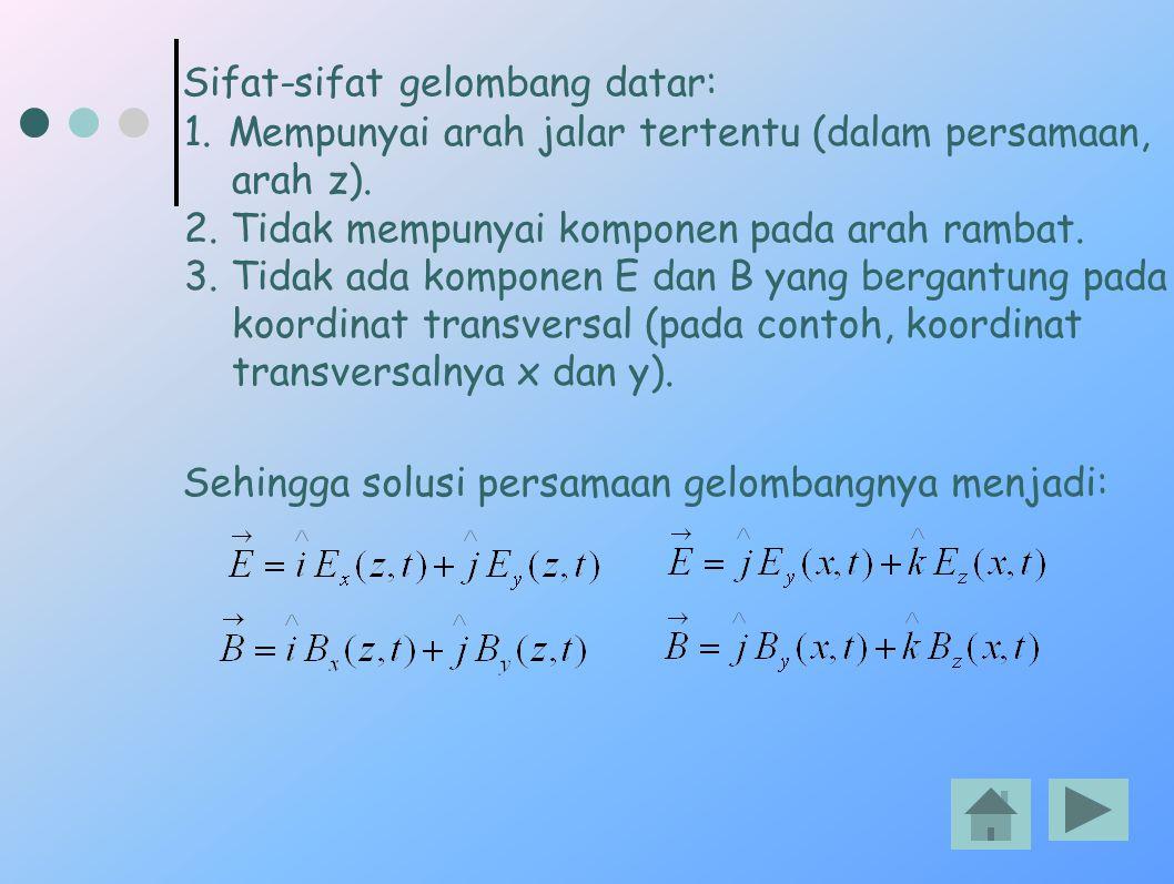 Sifat-sifat gelombang datar: 1.Mempunyai arah jalar tertentu (dalam persamaan, arah z). 2. Tidak mempunyai komponen pada arah rambat. 3. Tidak ada kom