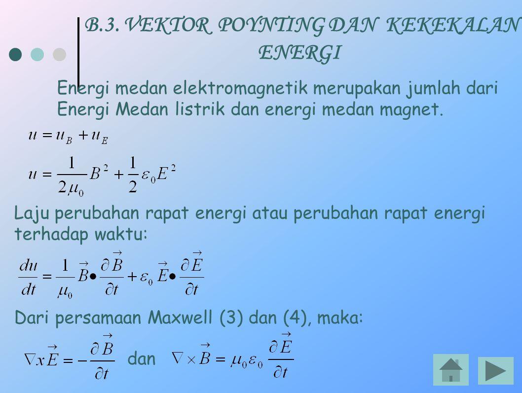 B.3. VEKTOR POYNTING DAN KEKEKALAN ENERGI Energi medan elektromagnetik merupakan jumlah dari Energi Medan listrik dan energi medan magnet. Laju peruba