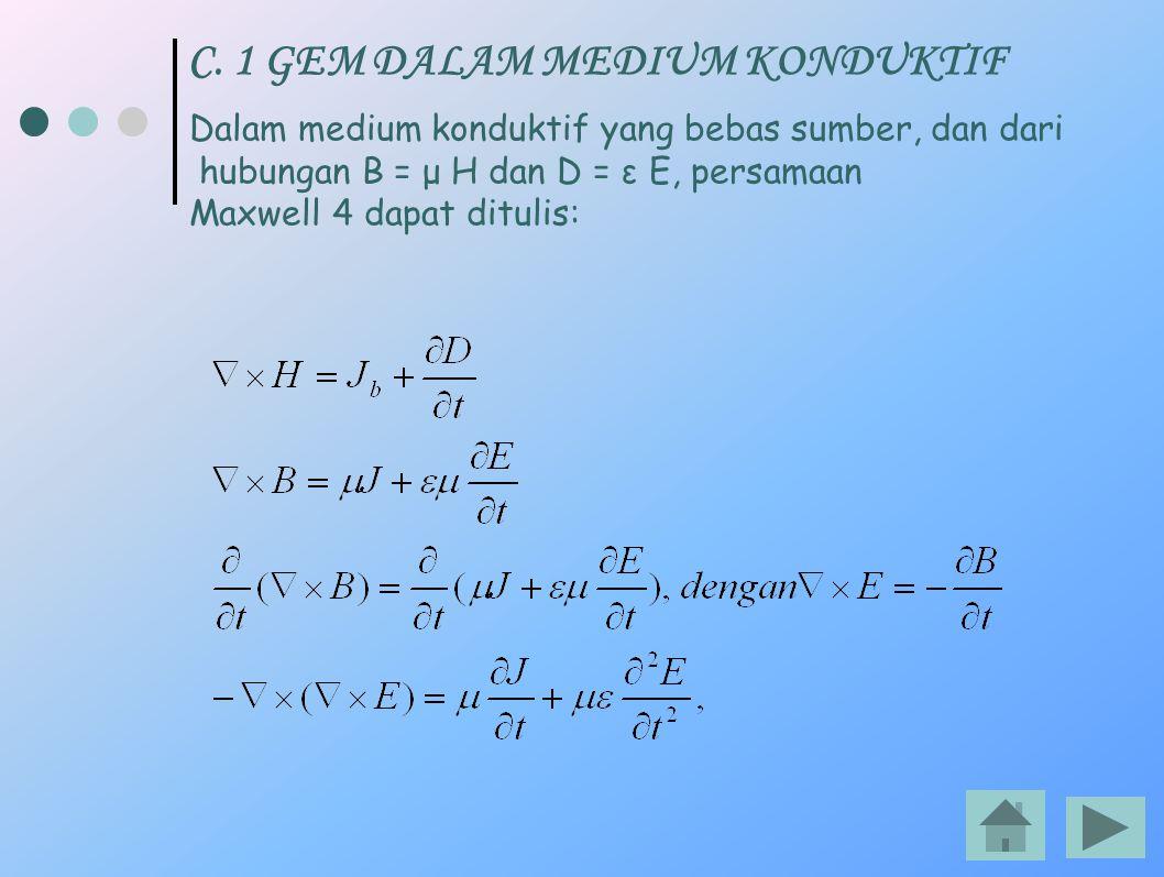 C. 1 GEM DALAM MEDIUM KONDUKTIF Dalam medium konduktif yang bebas sumber, dan dari hubungan B = μ H dan D = ε E, persamaan Maxwell 4 dapat ditulis: