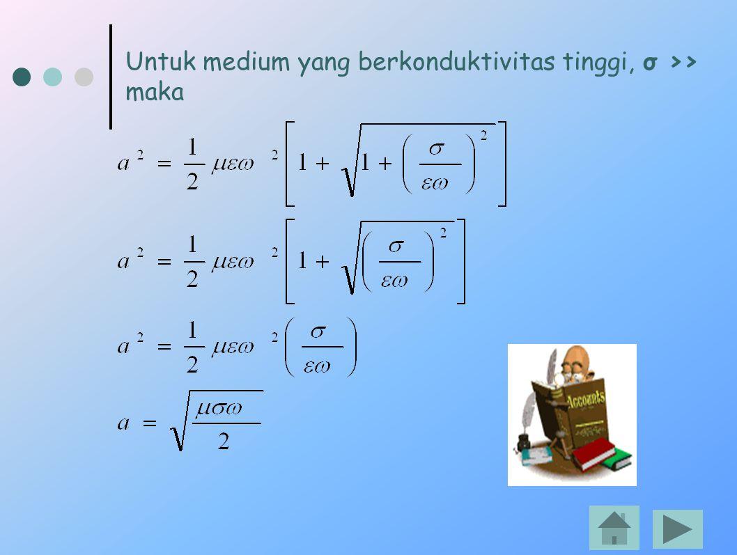 Untuk medium yang berkonduktivitas tinggi, σ >> maka