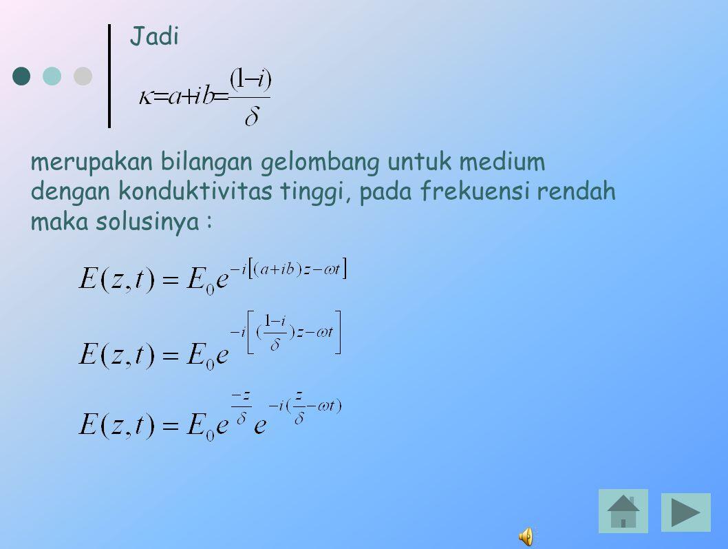 Jadi merupakan bilangan gelombang untuk medium dengan konduktivitas tinggi, pada frekuensi rendah maka solusinya :