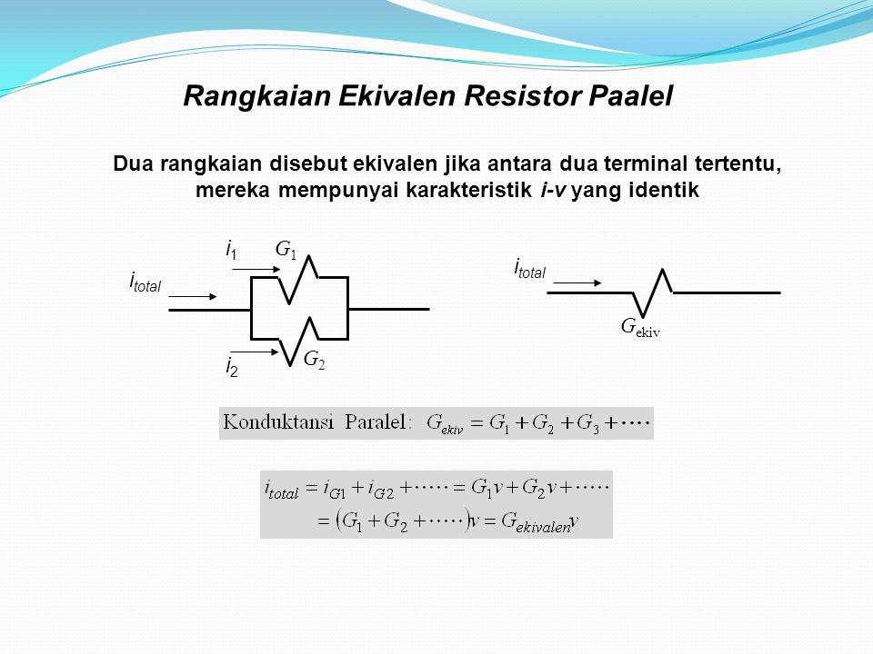 Rangkaian Ekivalen Resistor Paalel Dua rangkaian disebut ekivalen jika antara dua terminal tertentu, mereka mempunyai karakteristik i-v yang identik G1G1 G2G2 G ekiv i total i1i1 i2i2