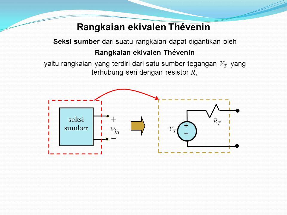 Seksi sumber dari suatu rangkaian dapat digantikan oleh Rangkaian ekivalen Thévenin yaitu rangkaian yang terdiri dari satu sumber tegangan V T yang te
