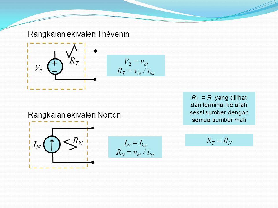 Rangkaian ekivalen Thévenin Rangkaian ekivalen Norton + _ RTRT VTVT V T = v ht R T = v ht / i hs ININ RNRN I N = I hs R N = v ht / i hs R T = R N R T