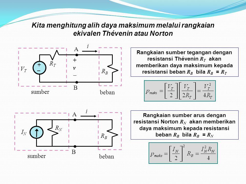 sumber beban i RTRT VTVT +v+v RBRB A B + _ Rangkaian sumber tegangan dengan resistansi Thévenin R T akan memberikan daya maksimum kepada resistansi beban R B bila R B = R T Kita menghitung alih daya maksimum melalui rangkaian ekivalen Thévenin atau Norton RNRN sumber beban i RBRB A B ININ Rangkaian sumber arus dengan resistansi Norton R N akan memberikan daya maksimum kepada resistansi beban R B bila R B = R N