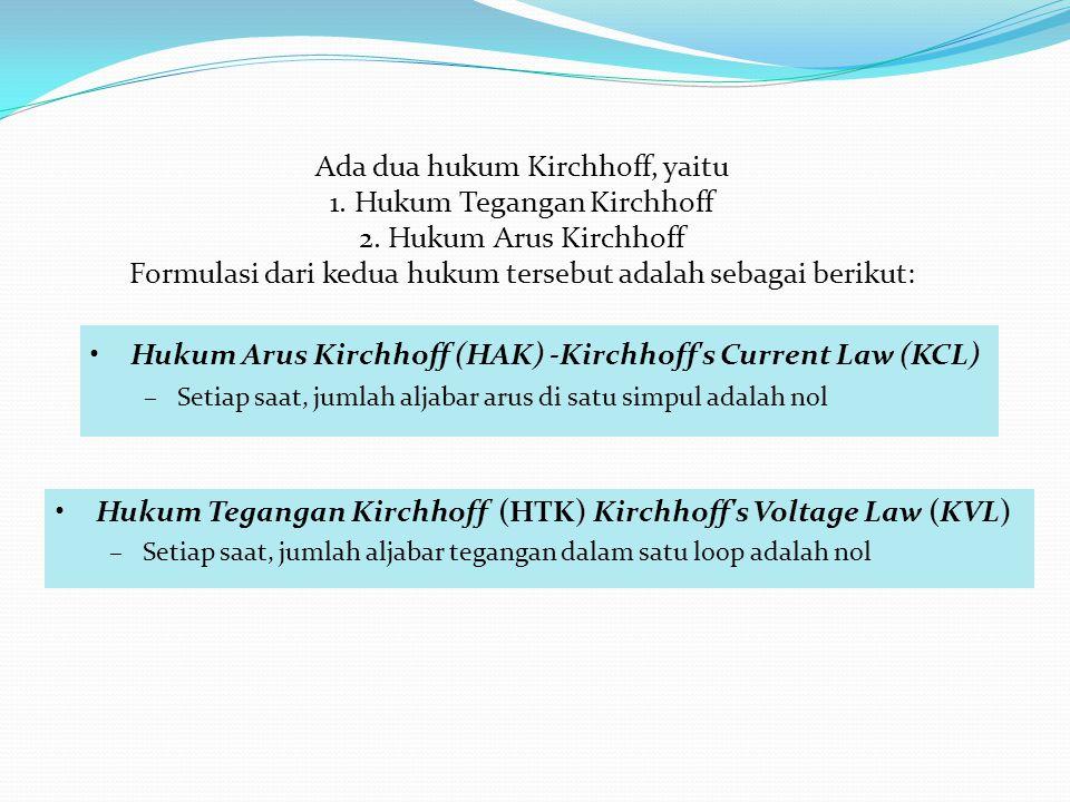 Hukum Tegangan Kirchhoff (HTK) Kirchhoff s Voltage Law (KVL) –Setiap saat, jumlah aljabar tegangan dalam satu loop adalah nol Hukum Arus Kirchhoff (HAK) -Kirchhoff s Current Law (KCL) –Setiap saat, jumlah aljabar arus di satu simpul adalah nol Ada dua hukum Kirchhoff, yaitu 1.