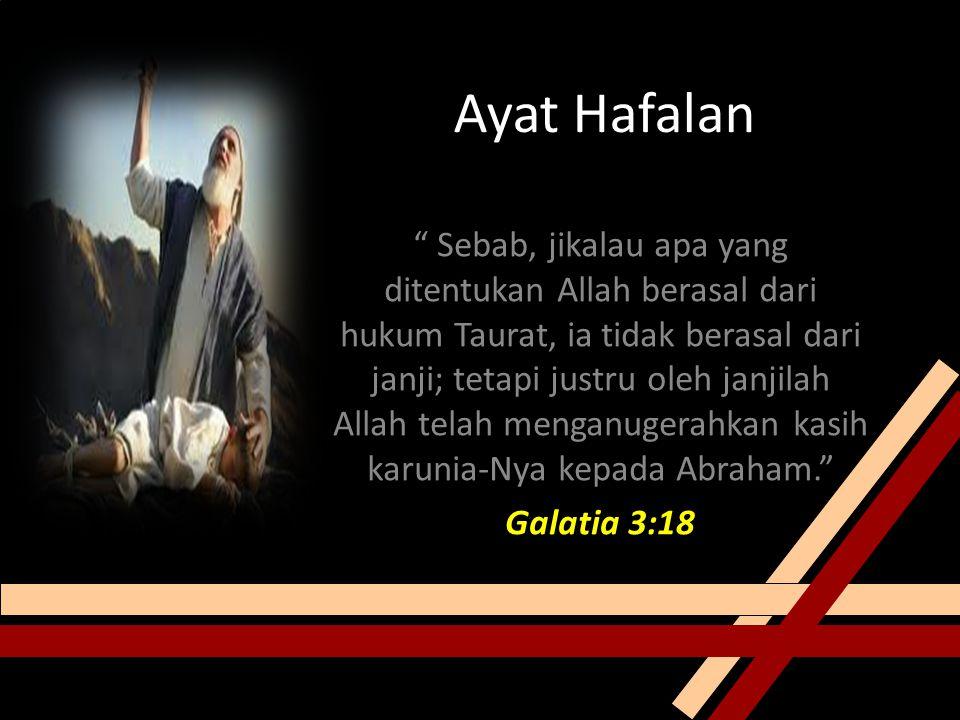 Ayat Hafalan Sebab, jikalau apa yang ditentukan Allah berasal dari hukum Taurat, ia tidak berasal dari janji; tetapi justru oleh janjilah Allah telah menganugerahkan kasih karunia-Nya kepada Abraham. Galatia 3:18