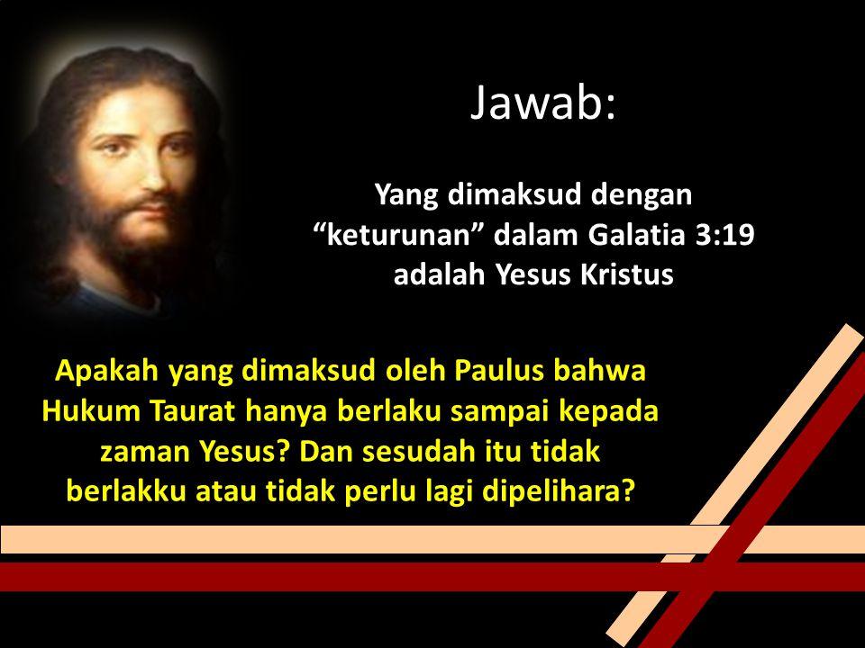 Jawab: Yang dimaksud dengan keturunan dalam Galatia 3:19 adalah Yesus Kristus Apakah yang dimaksud oleh Paulus bahwa Hukum Taurat hanya berlaku sampai kepada zaman Yesus.