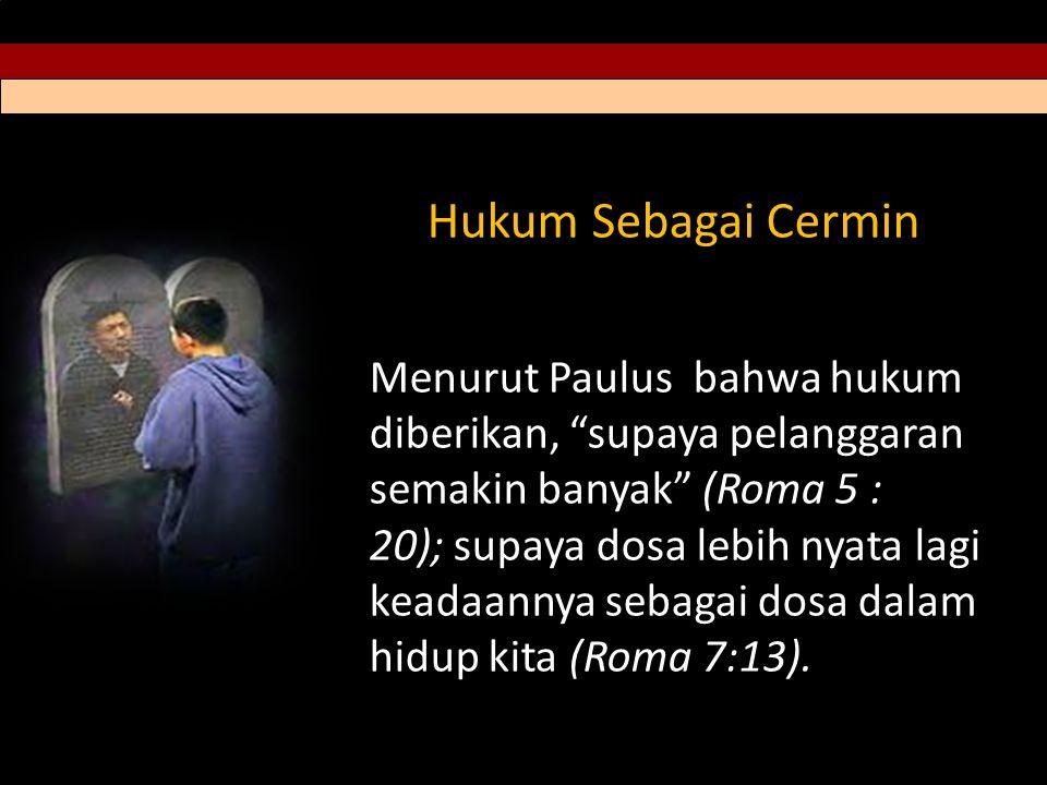 Hukum Sebagai Cermin Menurut Paulus bahwa hukum diberikan, supaya pelanggaran semakin banyak (Roma 5 : 20); supaya dosa lebih nyata lagi keadaannya sebagai dosa dalam hidup kita (Roma 7:13).