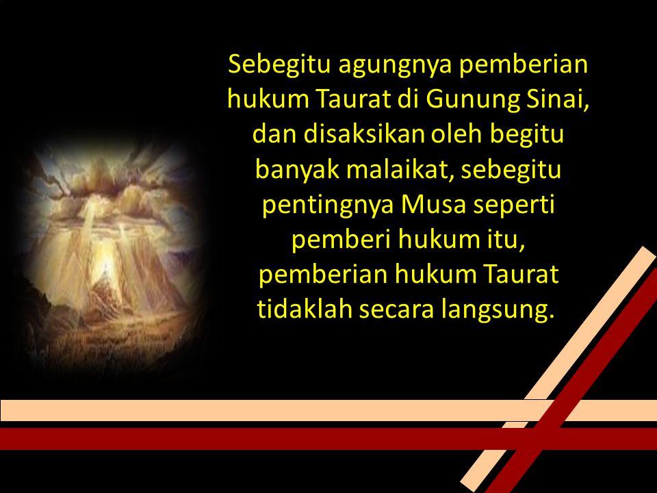 Sebegitu agungnya pemberian hukum Taurat di Gunung Sinai, dan disaksikan oleh begitu banyak malaikat, sebegitu pentingnya Musa seperti pemberi hukum itu, pemberian hukum Taurat tidaklah secara langsung.