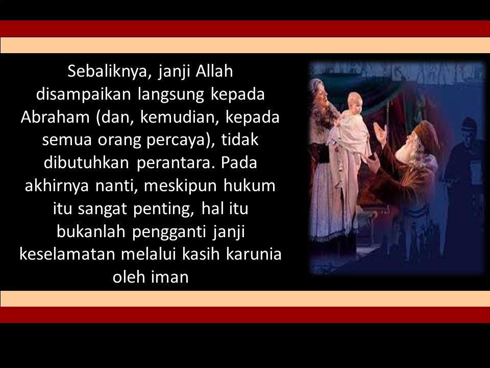 Sebaliknya, janji Allah disampaikan langsung kepada Abraham (dan, kemudian, kepada semua orang percaya), tidak dibutuhkan perantara.