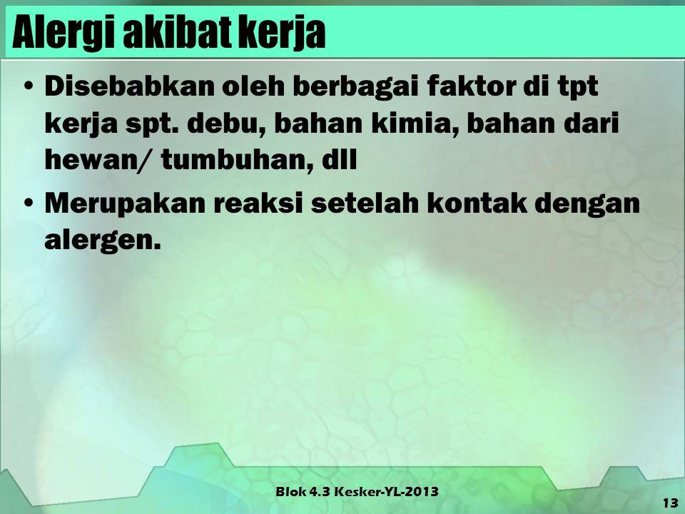 Blok 4.3 Kesker-YL-2013 Alergi akibat kerja Disebabkan oleh berbagai faktor di tpt kerja spt. debu, bahan kimia, bahan dari hewan/ tumbuhan, dll Merup