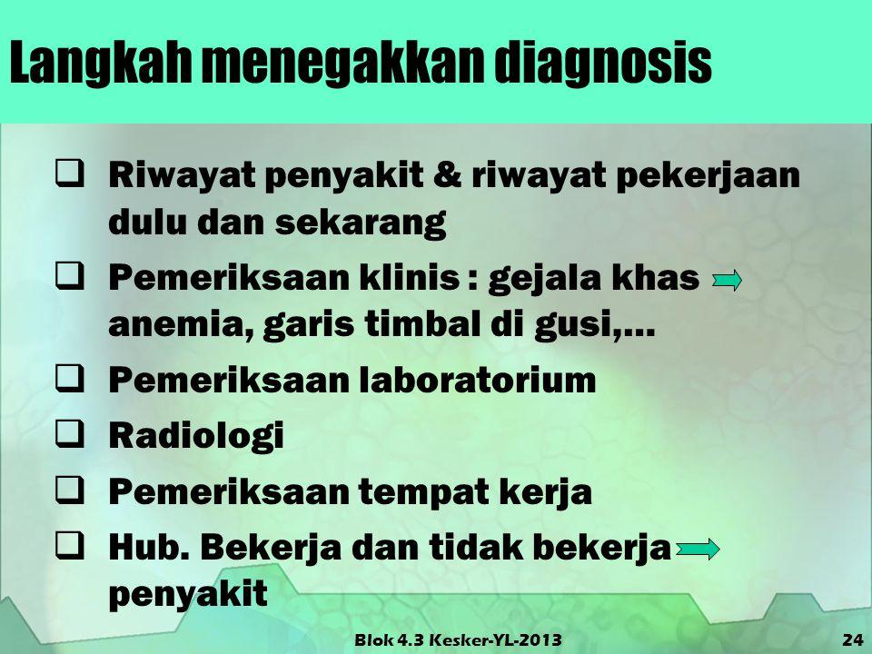 Blok 4.3 Kesker-YL-2013 Langkah menegakkan diagnosis  Riwayat penyakit & riwayat pekerjaan dulu dan sekarang  Pemeriksaan klinis : gejala khas anemi