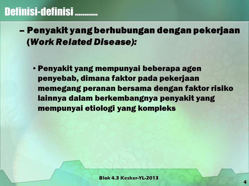 5 Definisi-definisi ………… Keppres RI no 22/1993 –Penyakit yang timbul karena hubungan kerja : Penyakit yang timbul karena hubungan kerja adalah penyakit yang disebabkan oleh pekerjaan atau lingkungan kerja Blok 4.3 Kesker-YL-2013