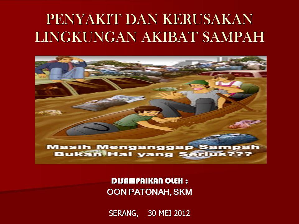 PENYAKIT DAN KERUSAKAN LINGKUNGAN AKIBAT SAMPAH DISAMPAIKAN OLEH : OON PATONAH, SKM SERANG, 30 MEI 2012