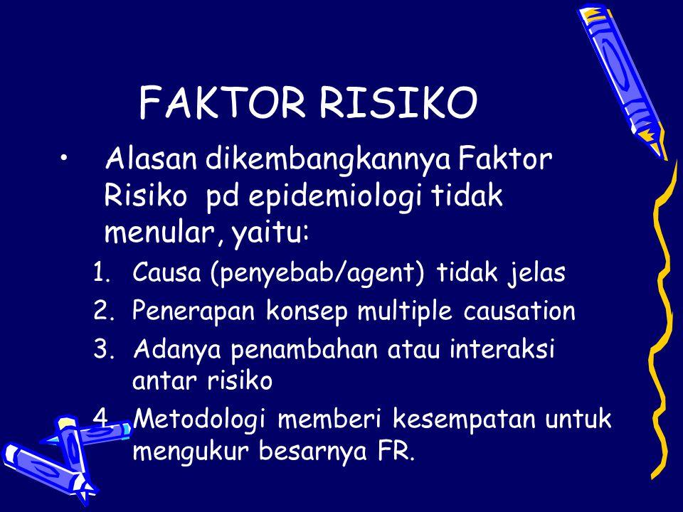 FAKTOR RISIKO Alasan dikembangkannya Faktor Risiko pd epidemiologi tidak menular, yaitu: 1.Causa (penyebab/agent) tidak jelas 2.Penerapan konsep multi