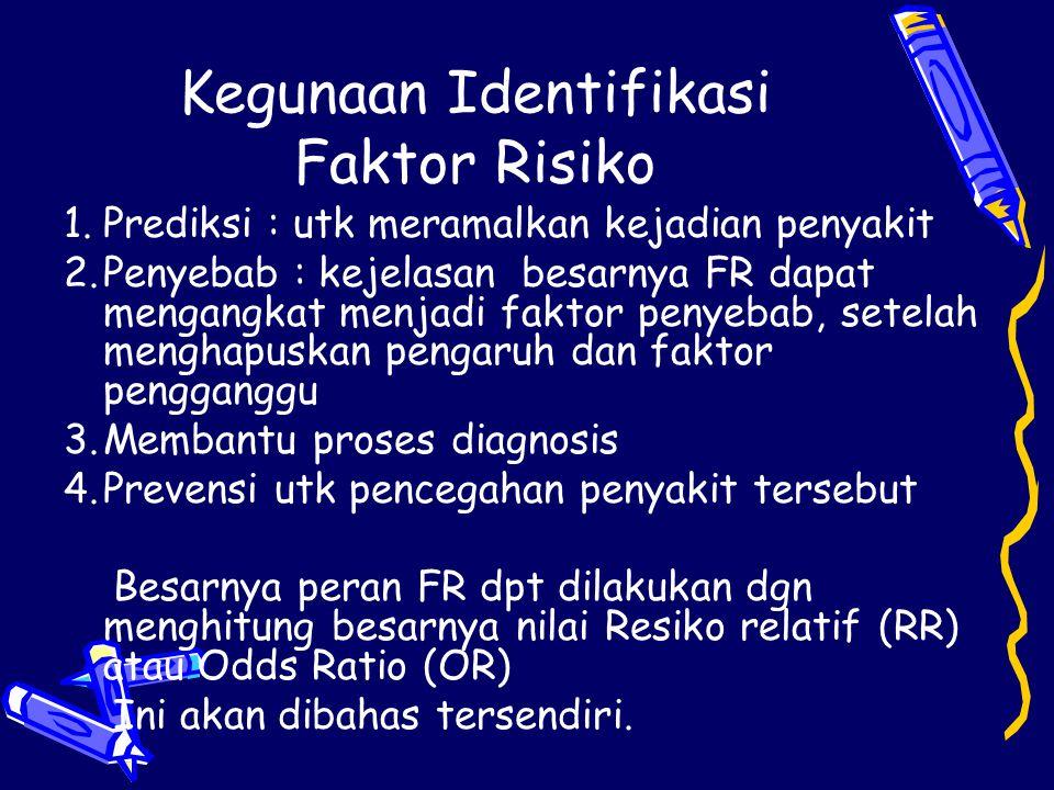 Kegunaan Identifikasi Faktor Risiko 1.Prediksi : utk meramalkan kejadian penyakit 2.Penyebab : kejelasan besarnya FR dapat mengangkat menjadi faktor p