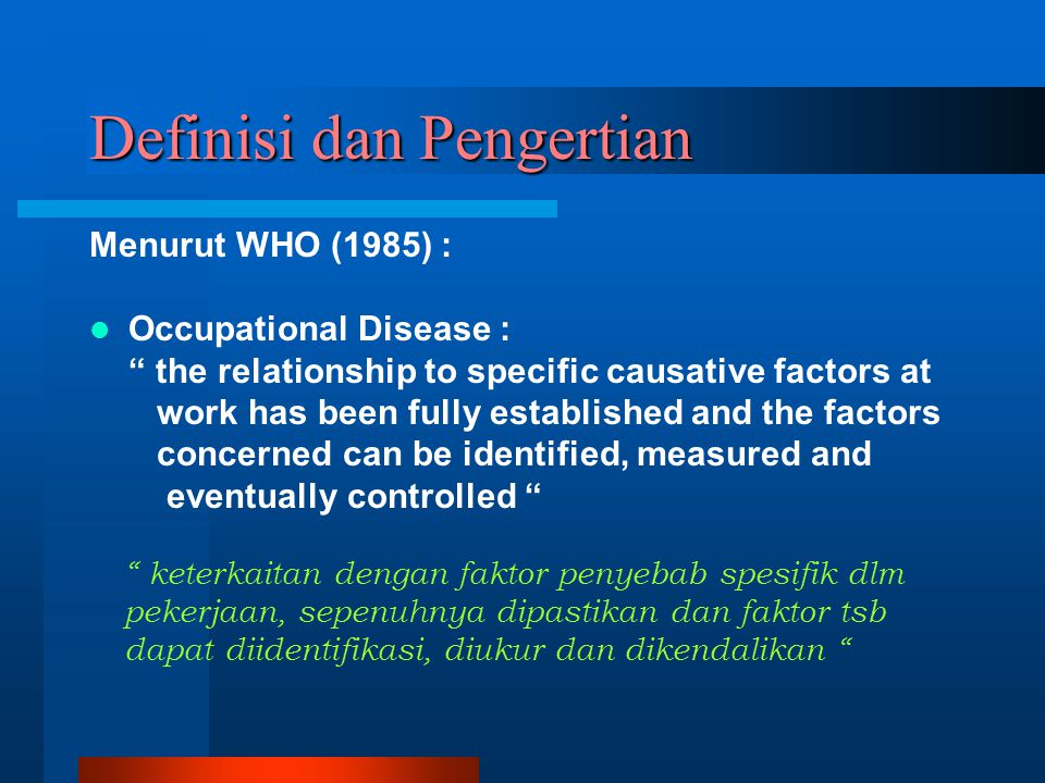 Definisi dan Pengertian Menurut WHO (1985) : Occupational Disease : the relationship to specific causative factors at work has been fully established and the factors concerned can be identified, measured and eventually controlled keterkaitan dengan faktor penyebab spesifik dlm pekerjaan, sepenuhnya dipastikan dan faktor tsb dapat diidentifikasi, diukur dan dikendalikan