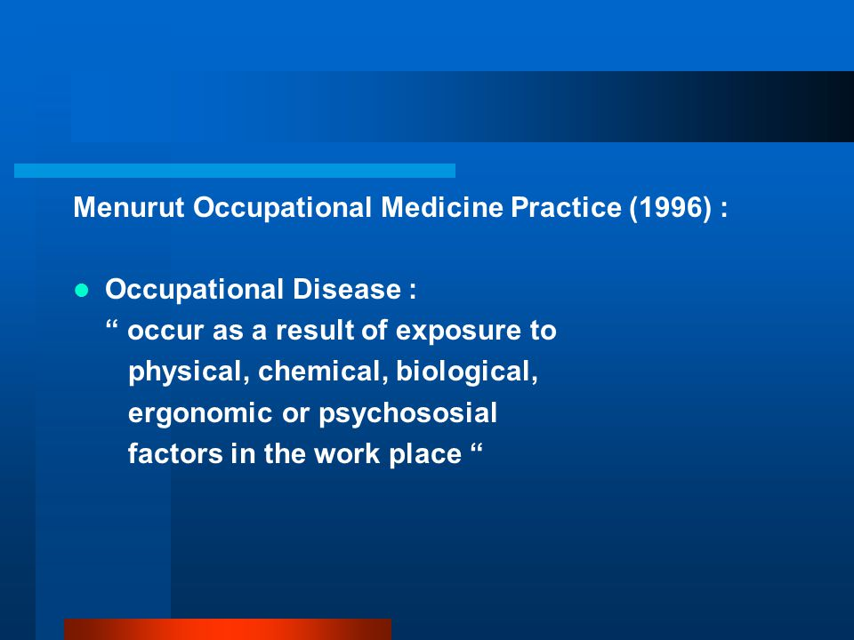 Menurut Occupational Medicine Practice (1996) : Occupational Disease : occur as a result of exposure to physical, chemical, biological, ergonomic or psychososial factors in the work place