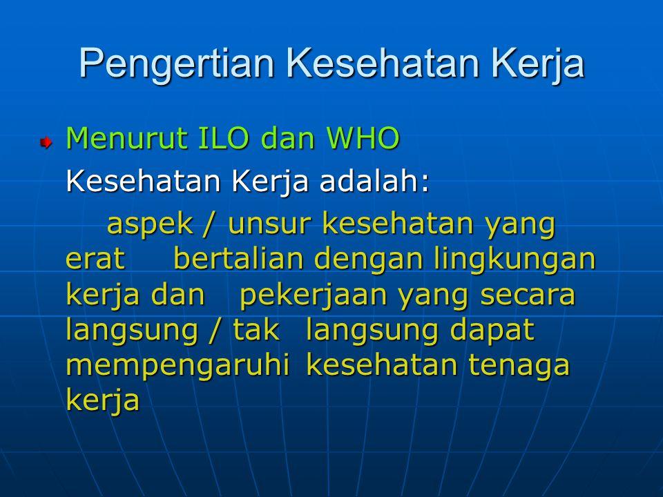 Pengertian Kesehatan Kerja Menurut ILO dan WHO Kesehatan Kerja adalah: aspek / unsur kesehatan yang erat bertalian dengan lingkungan kerja dan pekerja