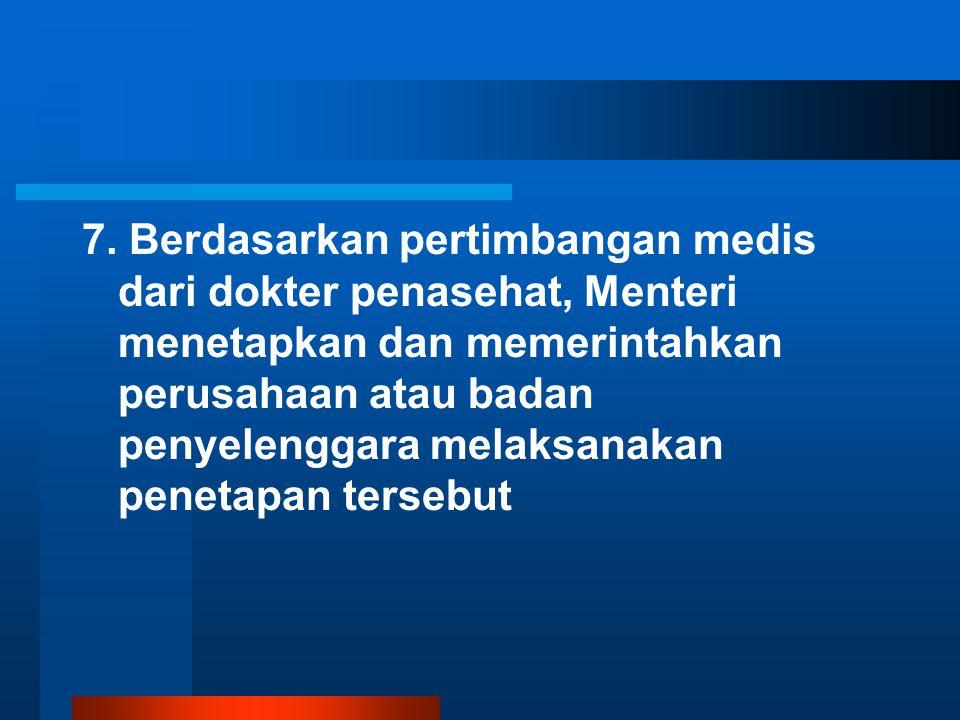 7. Berdasarkan pertimbangan medis dari dokter penasehat, Menteri menetapkan dan memerintahkan perusahaan atau badan penyelenggara melaksanakan penetap